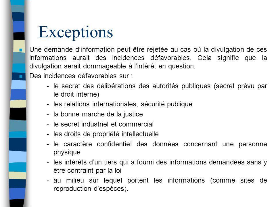 Exceptions n Une demande dinformation peut être rejetée au cas où la divulgation de ces informations aurait des incidences défavorables. Cela signifie