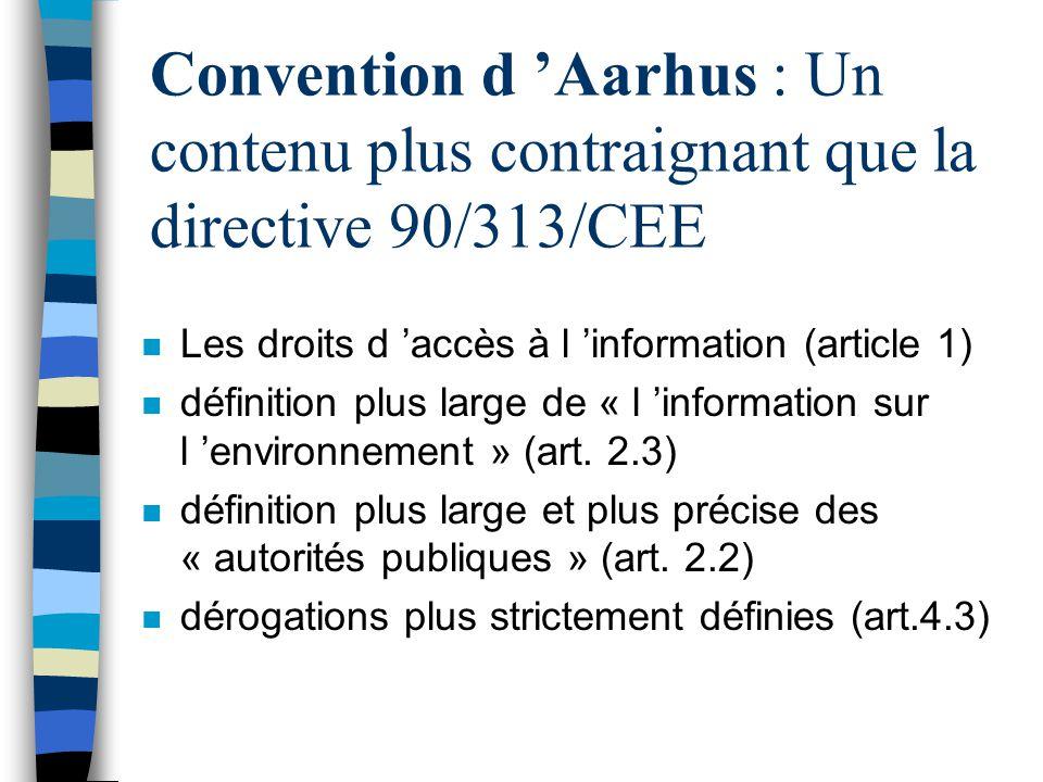 Convention d Aarhus : Un contenu plus contraignant que la directive 90/313/CEE n Les droits d accès à l information (article 1) n définition plus larg