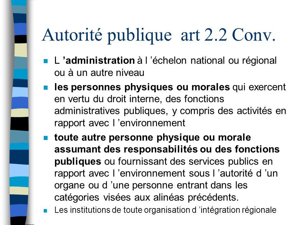 Autorité publique art 2.2 Conv. n L administration à l échelon national ou régional ou à un autre niveau n les personnes physiques ou morales qui exer
