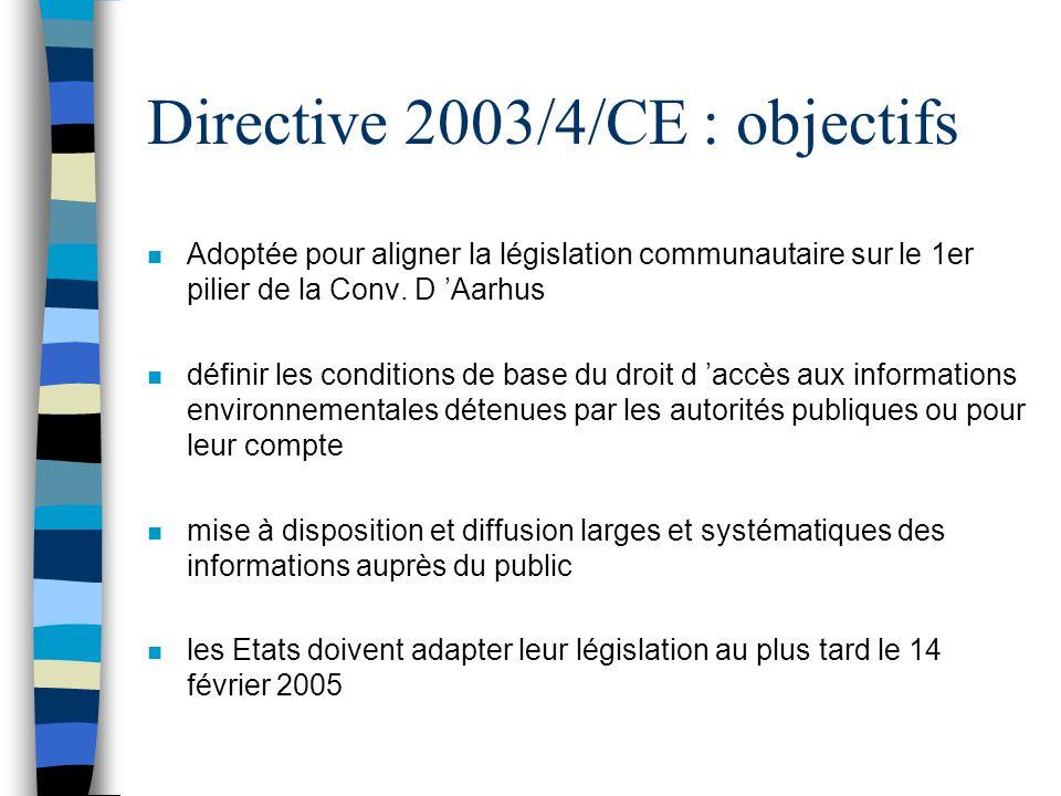 Directive 2003/4/CE : objectifs n Adoptée pour aligner la législation communautaire sur le 1er pilier de la Conv. D Aarhus n définir les conditions de
