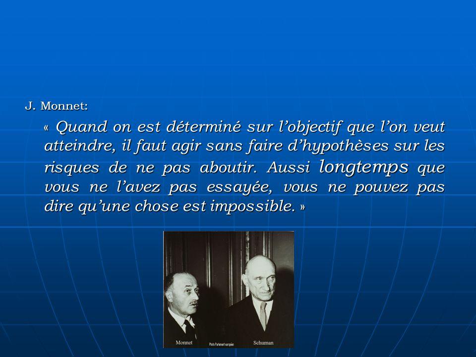 J. Monnet: « Quand on est déterminé sur lobjectif que lon veut atteindre, il faut agir sans faire dhypothèses sur les risques de ne pas aboutir. Aussi