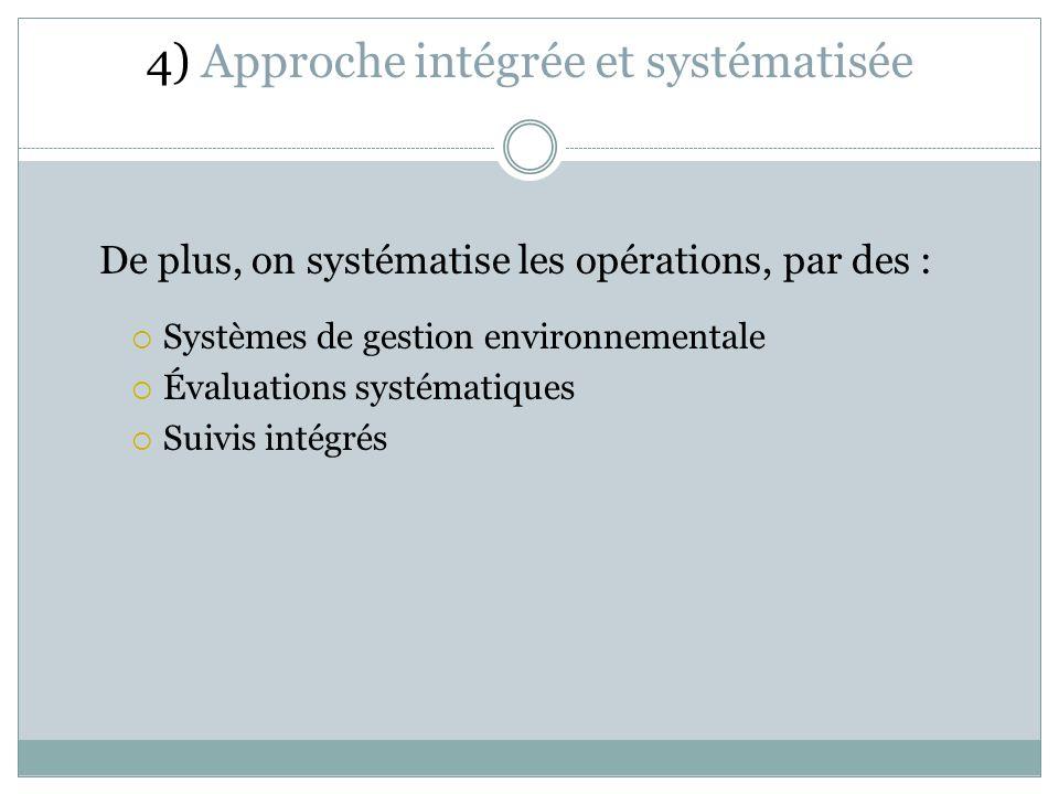 4) Approche intégrée et systématisée De plus, on systématise les opérations, par des : Systèmes de gestion environnementale Évaluations systématiques Suivis intégrés