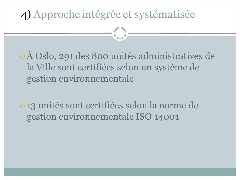 À Oslo, 291 des 800 unités administratives de la Ville sont certifiées selon un système de gestion environnementale 13 unités sont certifiées selon la norme de gestion environnementale ISO 14001 4) Approche intégrée et systématisée