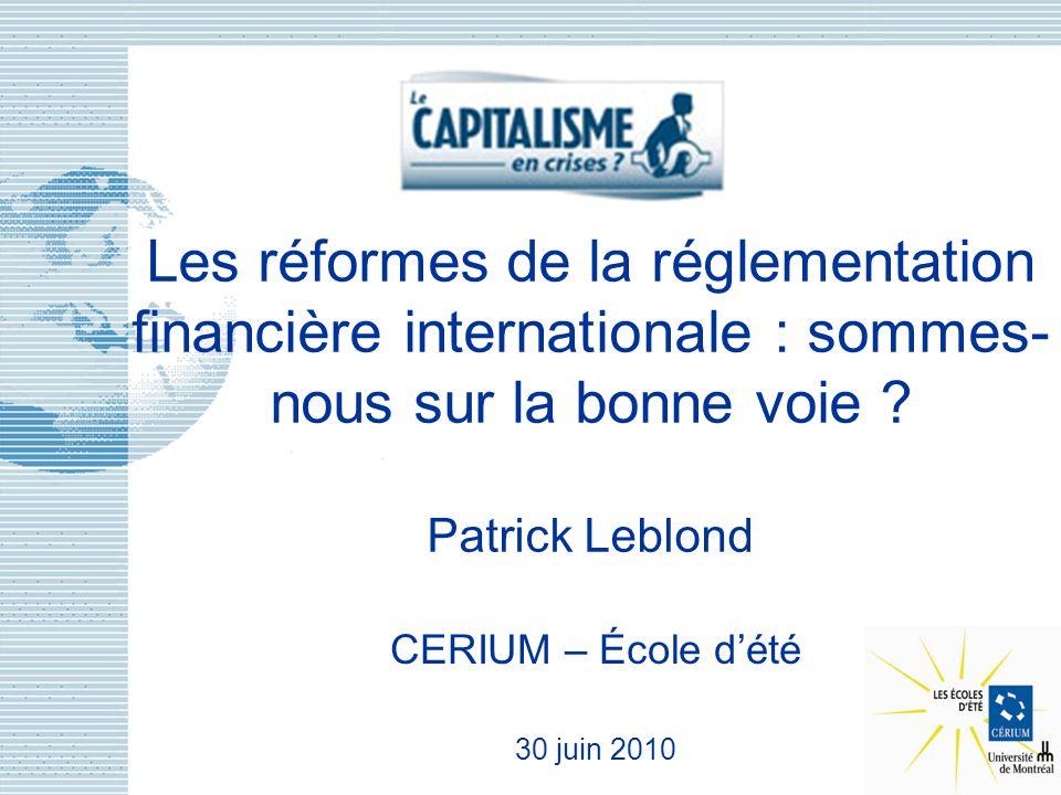 Les réformes de la réglementation financière internationale : sommes- nous sur la bonne voie ? Patrick Leblond CERIUM – École dété 30 juin 2010