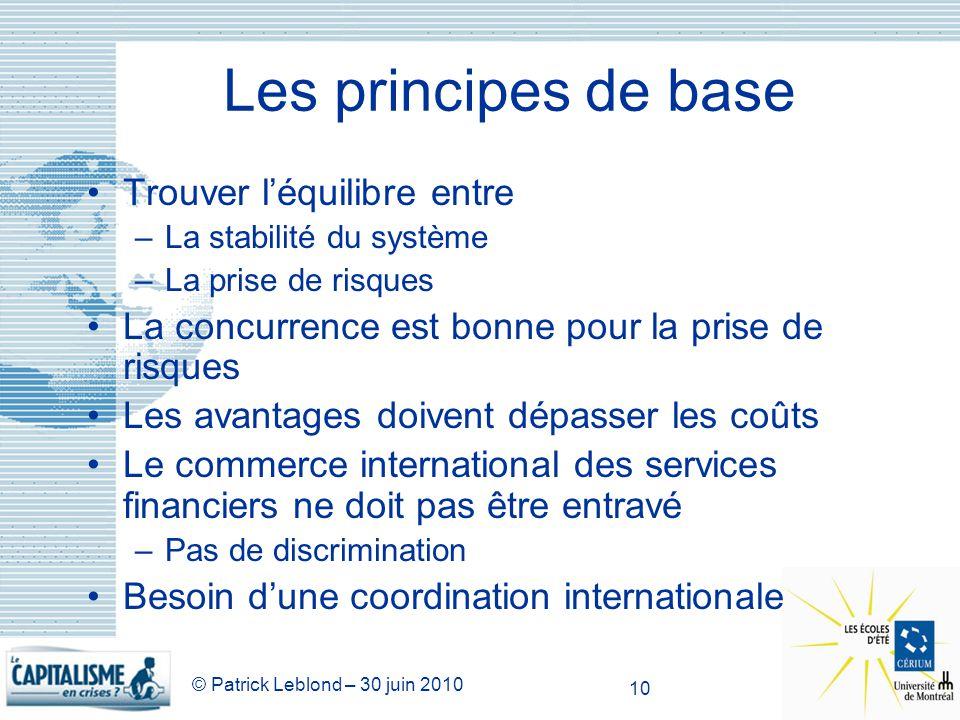 © Patrick Leblond – 30 juin 2010 10 Les principes de base Trouver léquilibre entre –La stabilité du système –La prise de risques La concurrence est bo