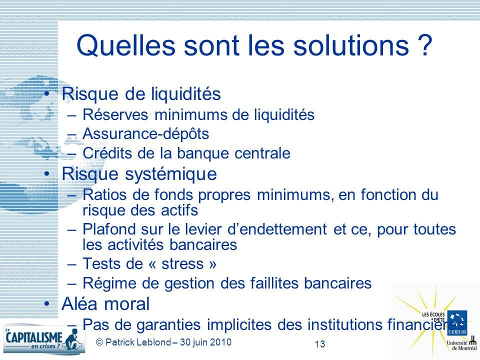 © Patrick Leblond – 30 juin 2010 13 Quelles sont les solutions ? Risque de liquidités –Réserves minimums de liquidités –Assurance-dépôts –Crédits de l