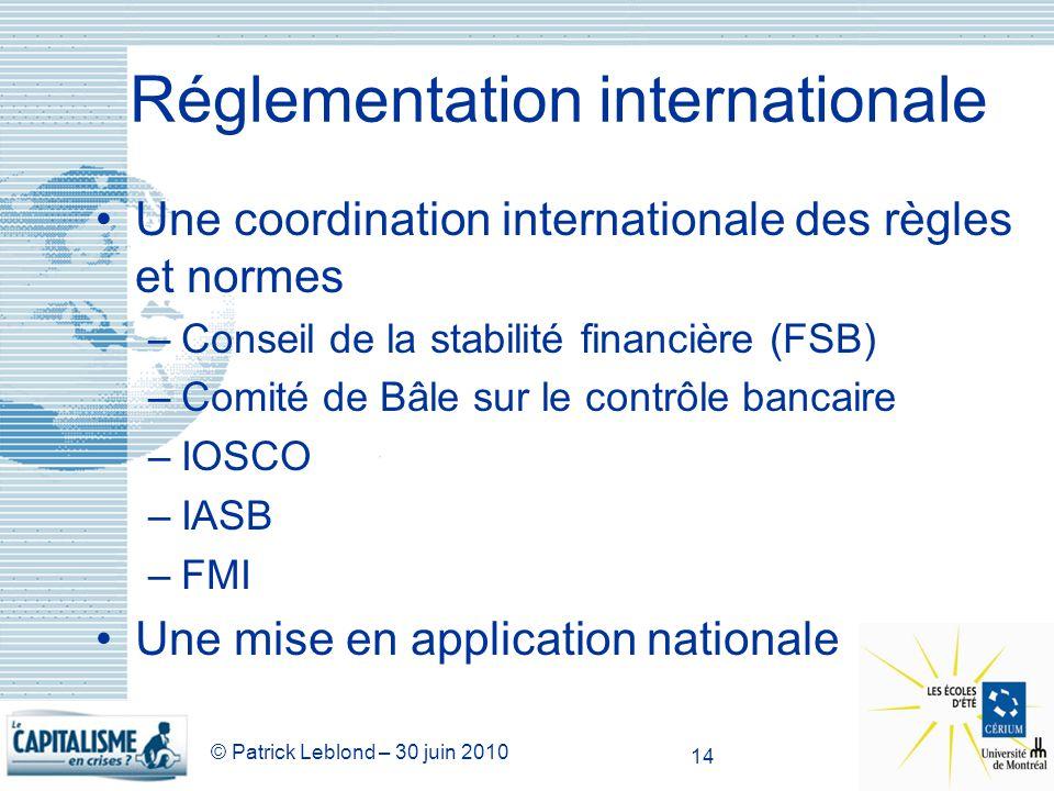 © Patrick Leblond – 30 juin 2010 14 Réglementation internationale Une coordination internationale des règles et normes –Conseil de la stabilité financ