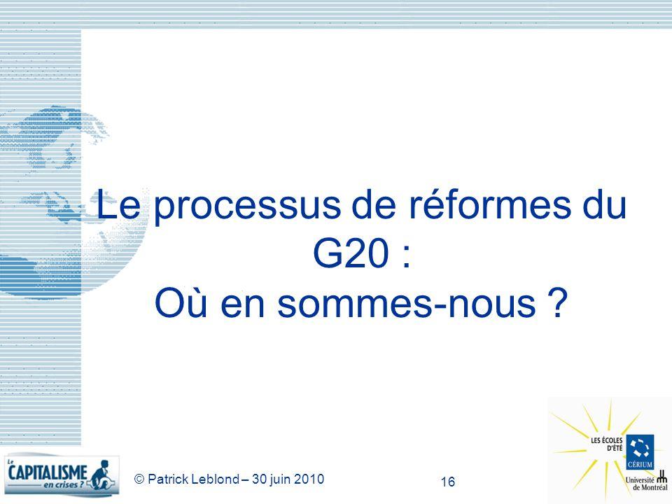 © Patrick Leblond – 30 juin 2010 16 Le processus de réformes du G20 : Où en sommes-nous ?