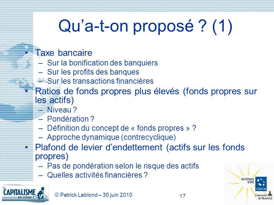 © Patrick Leblond – 30 juin 2010 17 Qua-t-on proposé ? (1) Taxe bancaire –Sur la bonification des banquiers –Sur les profits des banques –Sur les tran