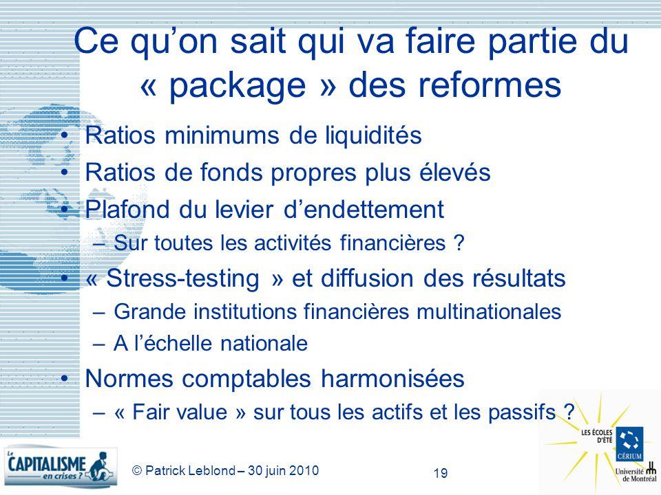 © Patrick Leblond – 30 juin 2010 19 Ce quon sait qui va faire partie du « package » des reformes Ratios minimums de liquidités Ratios de fonds propres