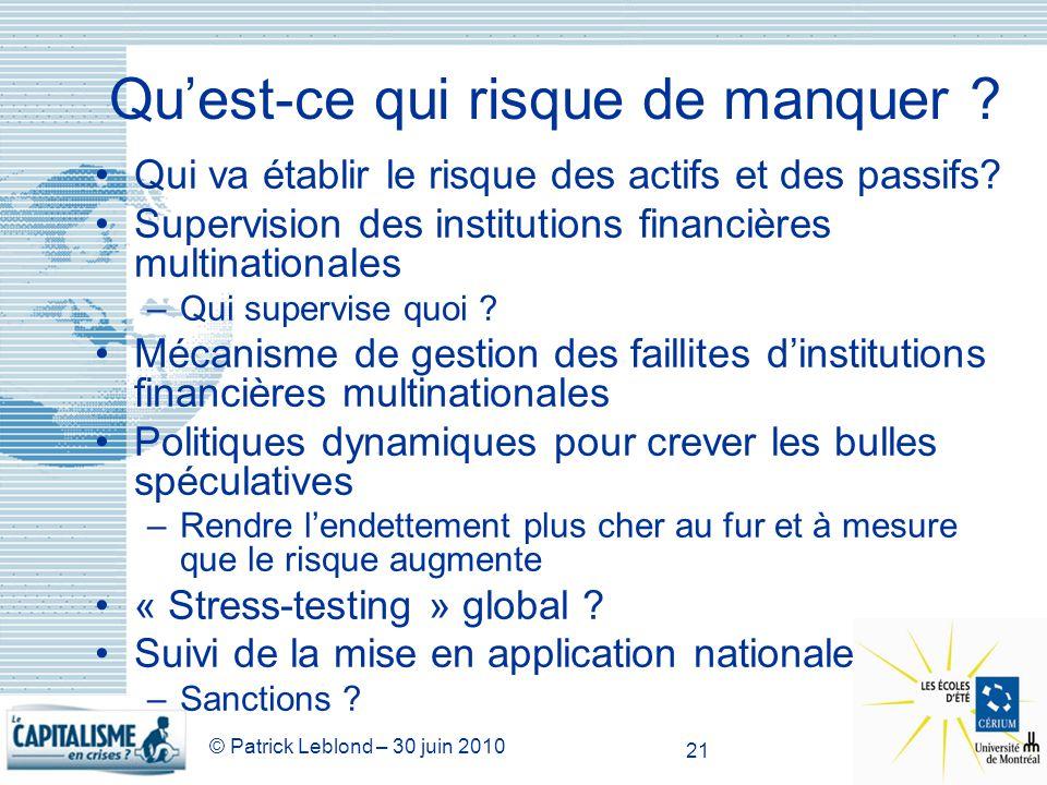 © Patrick Leblond – 30 juin 2010 21 Quest-ce qui risque de manquer ? Qui va établir le risque des actifs et des passifs? Supervision des institutions