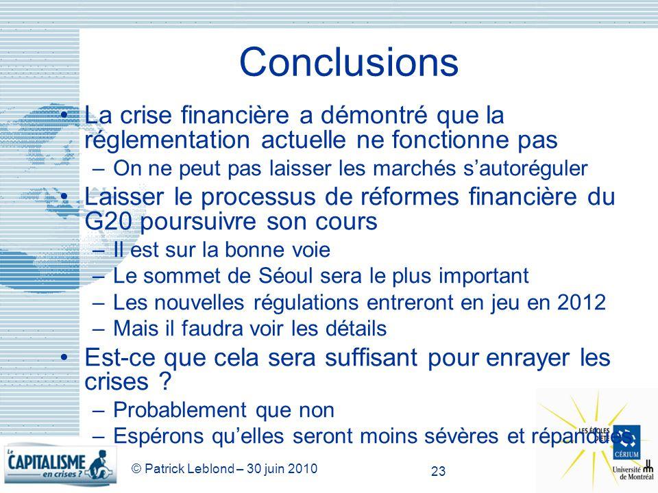 © Patrick Leblond – 30 juin 2010 23 Conclusions La crise financière a démontré que la réglementation actuelle ne fonctionne pas –On ne peut pas laisse