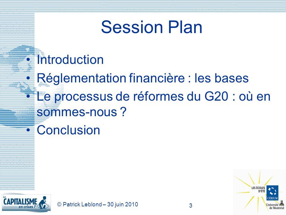 © Patrick Leblond – 30 juin 2010 3 Session Plan Introduction Réglementation financière : les bases Le processus de réformes du G20 : où en sommes-nous