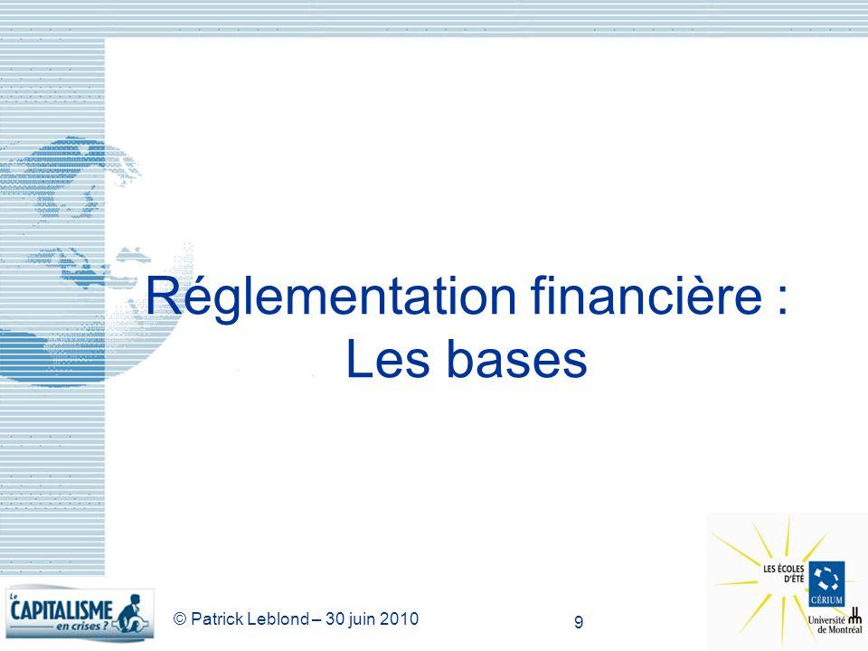 © Patrick Leblond – 30 juin 2010 9 Réglementation financière : Les bases