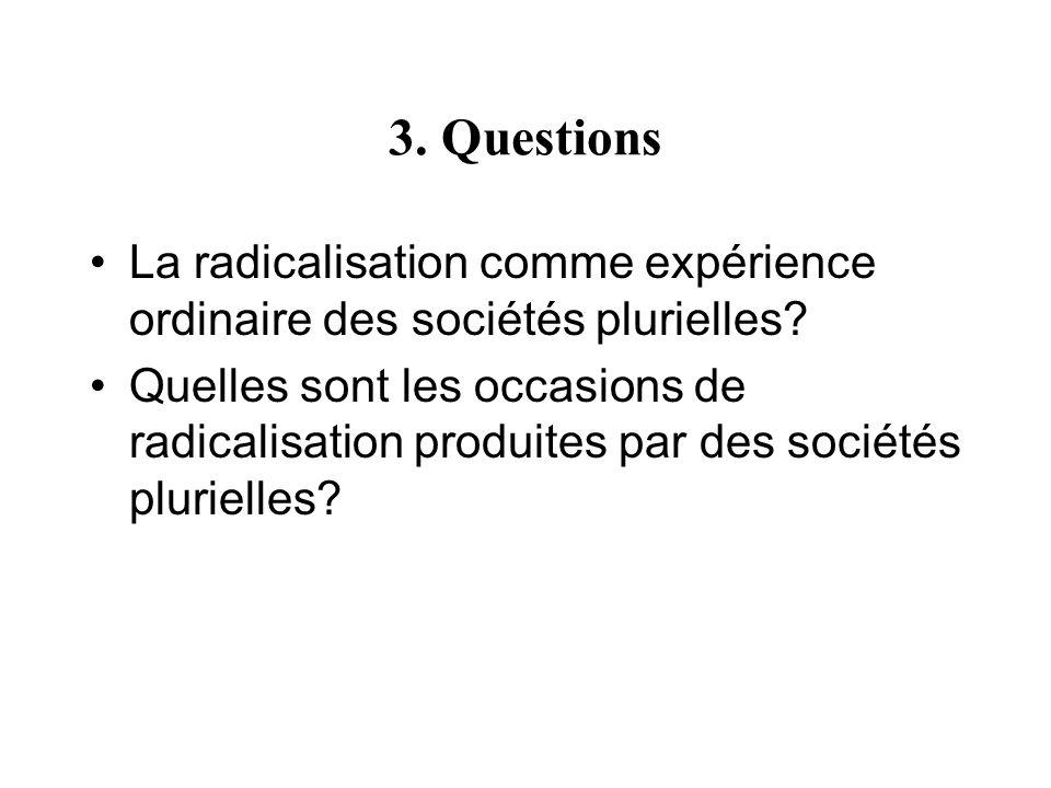 3. Questions La radicalisation comme expérience ordinaire des sociétés plurielles? Quelles sont les occasions de radicalisation produites par des soci