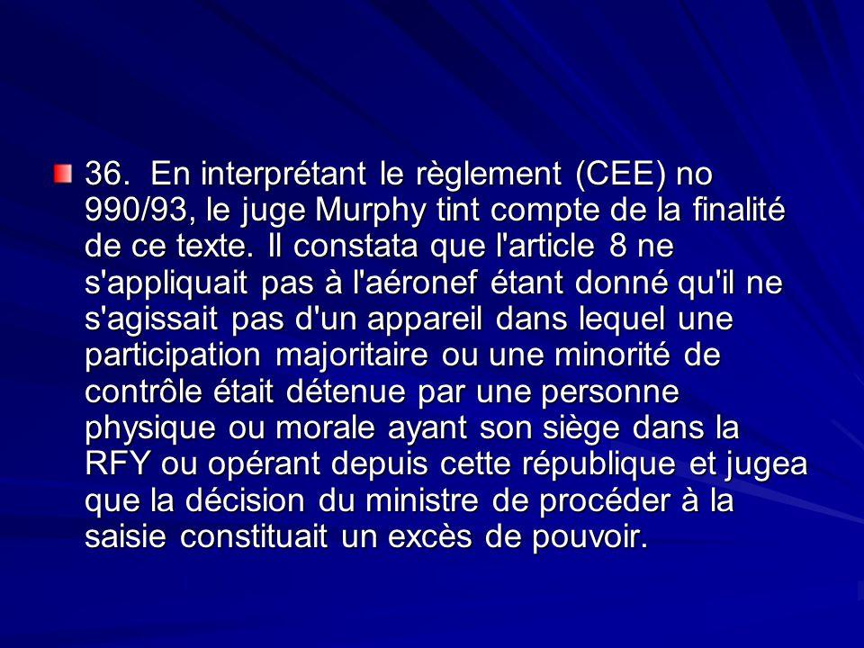 36. En interprétant le règlement (CEE) no 990/93, le juge Murphy tint compte de la finalité de ce texte. Il constata que l'article 8 ne s'appliquait p
