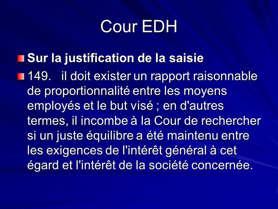 Cour EDH Sur la justification de la saisie 149. il doit exister un rapport raisonnable de proportionnalité entre les moyens employés et le but visé ;