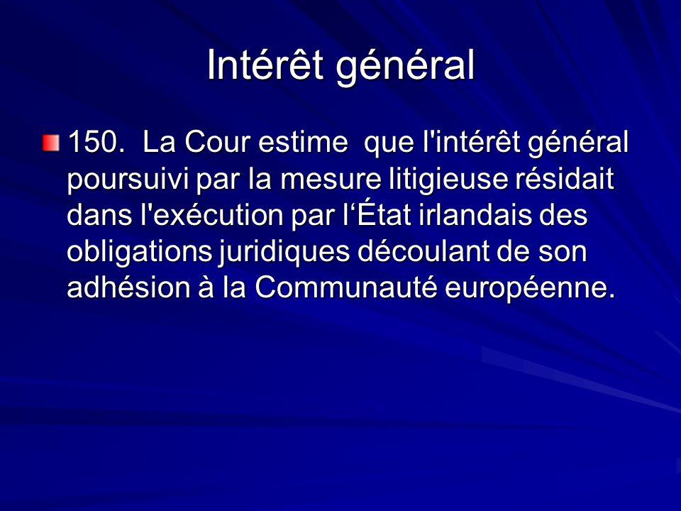 Intérêt général 150. La Cour estime que l'intérêt général poursuivi par la mesure litigieuse résidait dans l'exécution par lÉtat irlandais des obligat