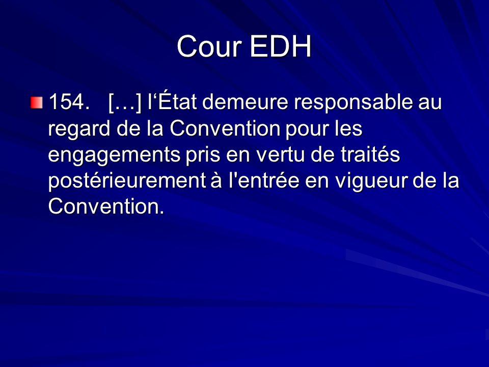 Cour EDH 154. […] lÉtat demeure responsable au regard de la Convention pour les engagements pris en vertu de traités postérieurement à l'entrée en vig