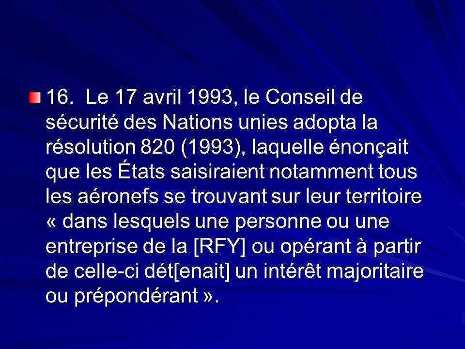16. Le 17 avril 1993, le Conseil de sécurité des Nations unies adopta la résolution 820 (1993), laquelle énonçait que les États saisiraient notamment