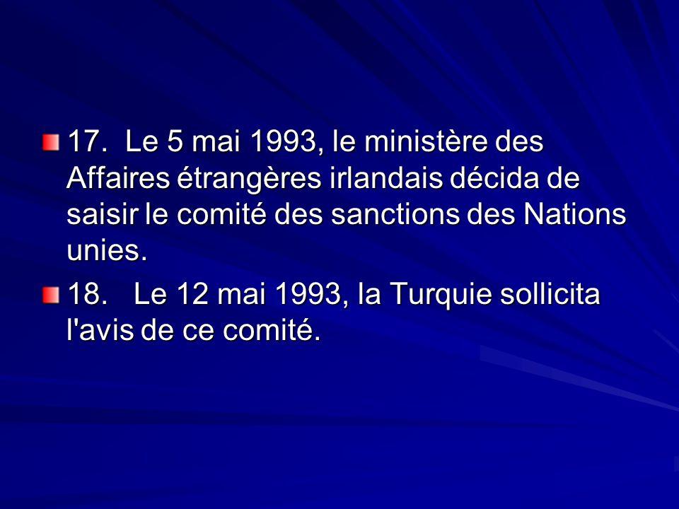 17. Le 5 mai 1993, le ministère des Affaires étrangères irlandais décida de saisir le comité des sanctions des Nations unies. 18. Le 12 mai 1993, la T