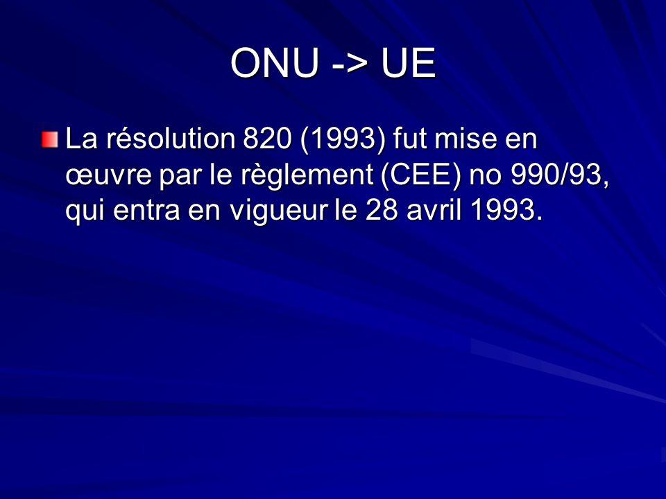ONU -> UE La résolution 820 (1993) fut mise en œuvre par le règlement (CEE) no 990/93, qui entra en vigueur le 28 avril 1993.