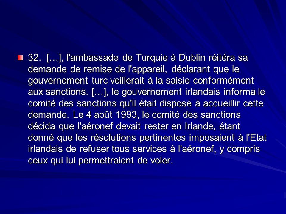 32. […], l'ambassade de Turquie à Dublin réitéra sa demande de remise de l'appareil, déclarant que le gouvernement turc veillerait à la saisie conform
