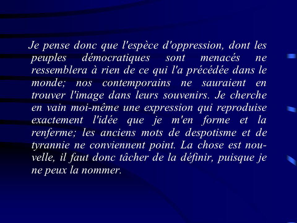 Je pense donc que l espèce d oppression, dont les peuples démocratiques sont menacés ne ressemblera à rien de ce qui l a précédée dans le monde; nos contemporains ne sauraient en trouver l image dans leurs souvenirs.