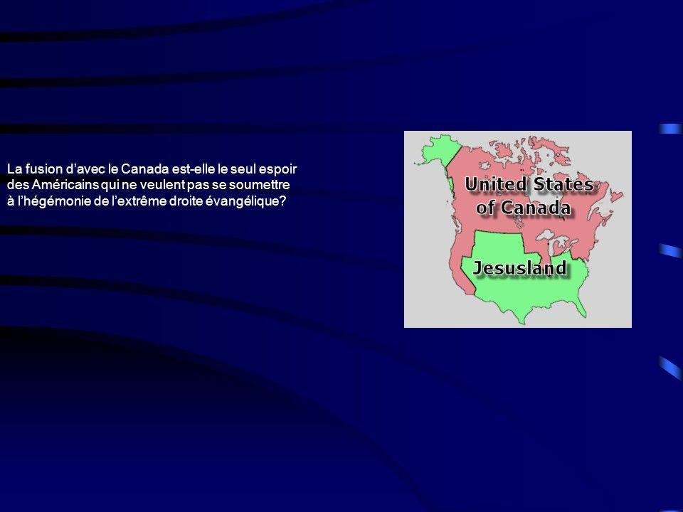 La fusion davec le Canada est-elle le seul espoir des Américains qui ne veulent pas se soumettre à lhégémonie de lextrême droite évangélique?