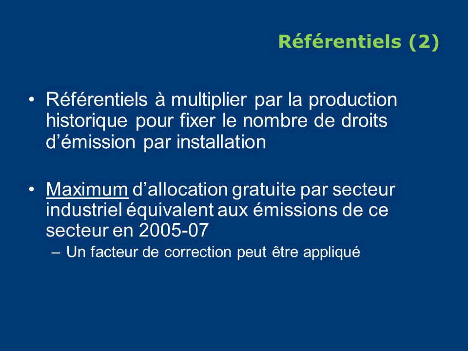 Référentiels (2) Référentiels à multiplier par la production historique pour fixer le nombre de droits démission par installation Maximum dallocation gratuite par secteur industriel équivalent aux émissions de ce secteur en 2005-07 –Un facteur de correction peut être appliqué