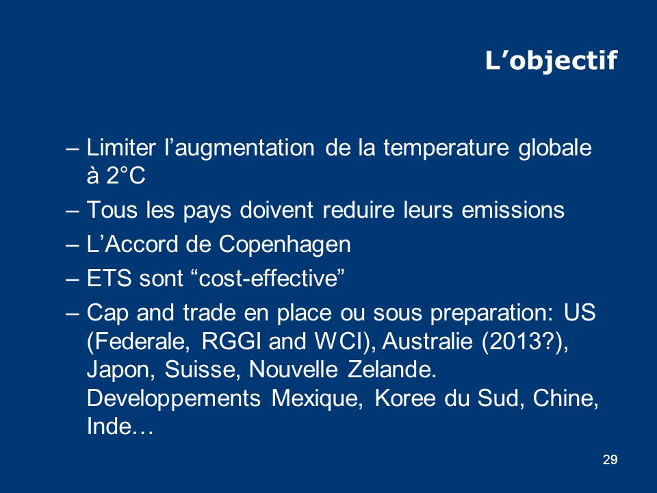 29 Lobjectif –Limiter laugmentation de la temperature globale à 2°C –Tous les pays doivent reduire leurs emissions –LAccord de Copenhagen –ETS sont cost-effective –Cap and trade en place ou sous preparation: US (Federale, RGGI and WCI), Australie (2013 ), Japon, Suisse, Nouvelle Zelande.