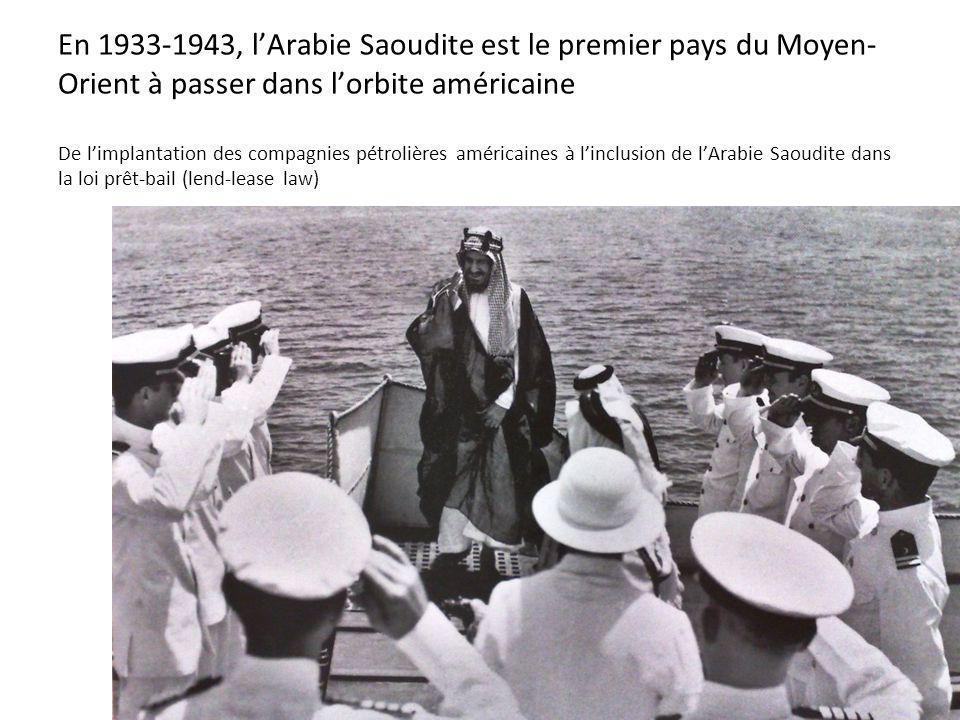 En 1933-1943, lArabie Saoudite est le premier pays du Moyen- Orient à passer dans lorbite américaine De limplantation des compagnies pétrolières améri