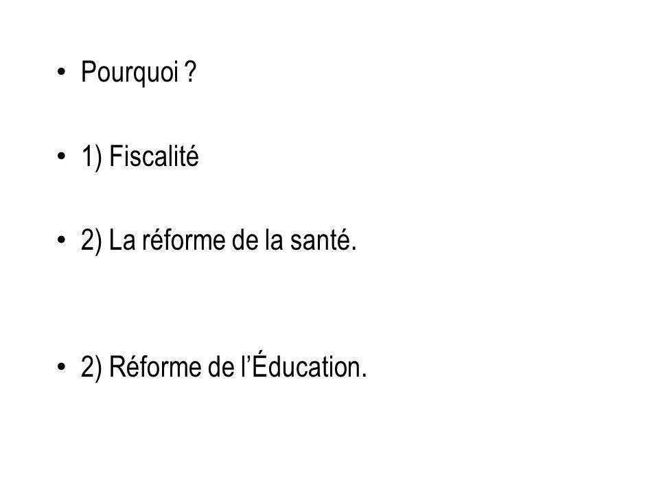 Pourquoi 1) Fiscalité 2) La réforme de la santé. 2) Réforme de lÉducation.