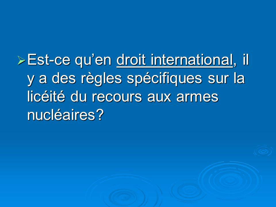 Est-ce quen droit international, il y a des règles spécifiques sur la licéité du recours aux armes nucléaires.