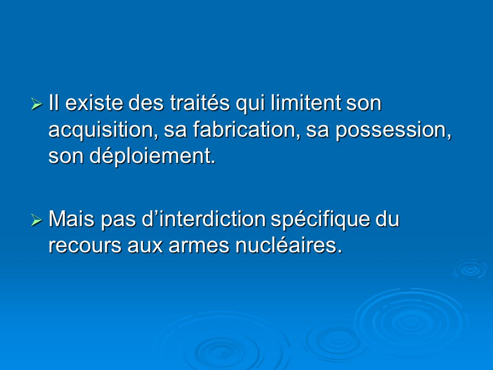 Il existe des traités qui limitent son acquisition, sa fabrication, sa possession, son déploiement. Il existe des traités qui limitent son acquisition
