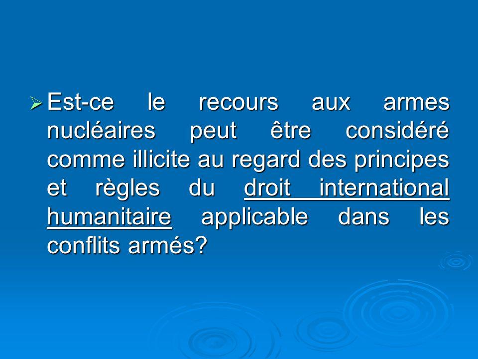Est-ce le recours aux armes nucléaires peut être considéré comme illicite au regard des principes et règles du droit international humanitaire applicable dans les conflits armés.