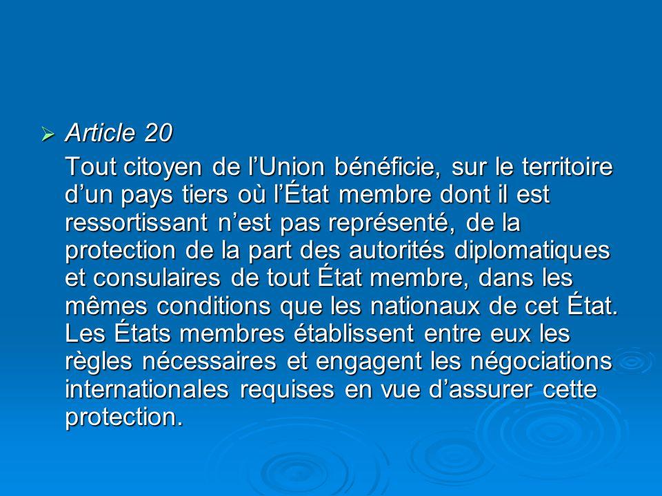 Article 20 Article 20 Tout citoyen de lUnion bénéficie, sur le territoire dun pays tiers où lÉtat membre dont il est ressortissant nest pas représenté, de la protection de la part des autorités diplomatiques et consulaires de tout État membre, dans les mêmes conditions que les nationaux de cet État.