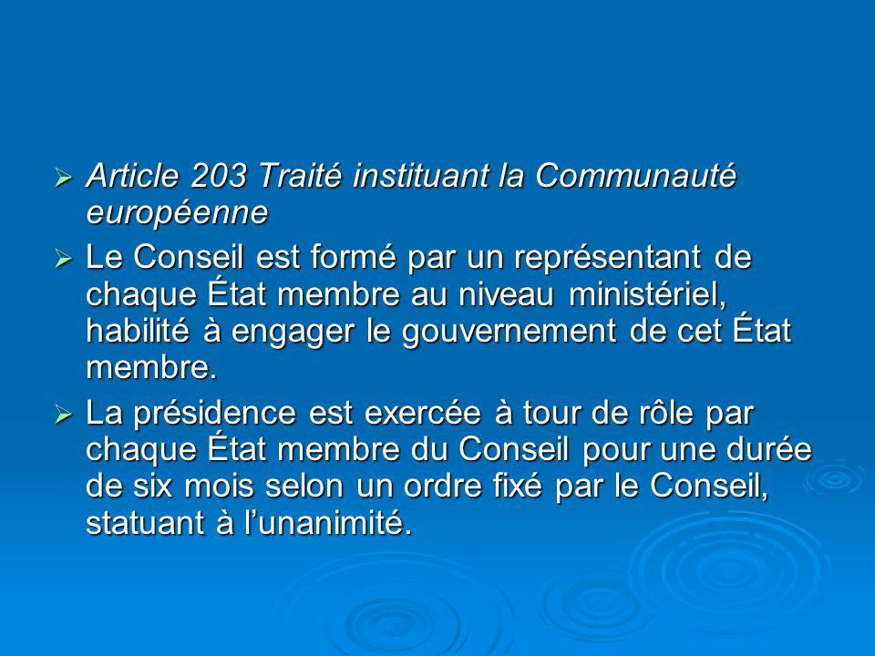 Article 203 Traité instituant la Communauté européenne Article 203 Traité instituant la Communauté européenne Le Conseil est formé par un représentant de chaque État membre au niveau ministériel, habilité à engager le gouvernement de cet État membre.