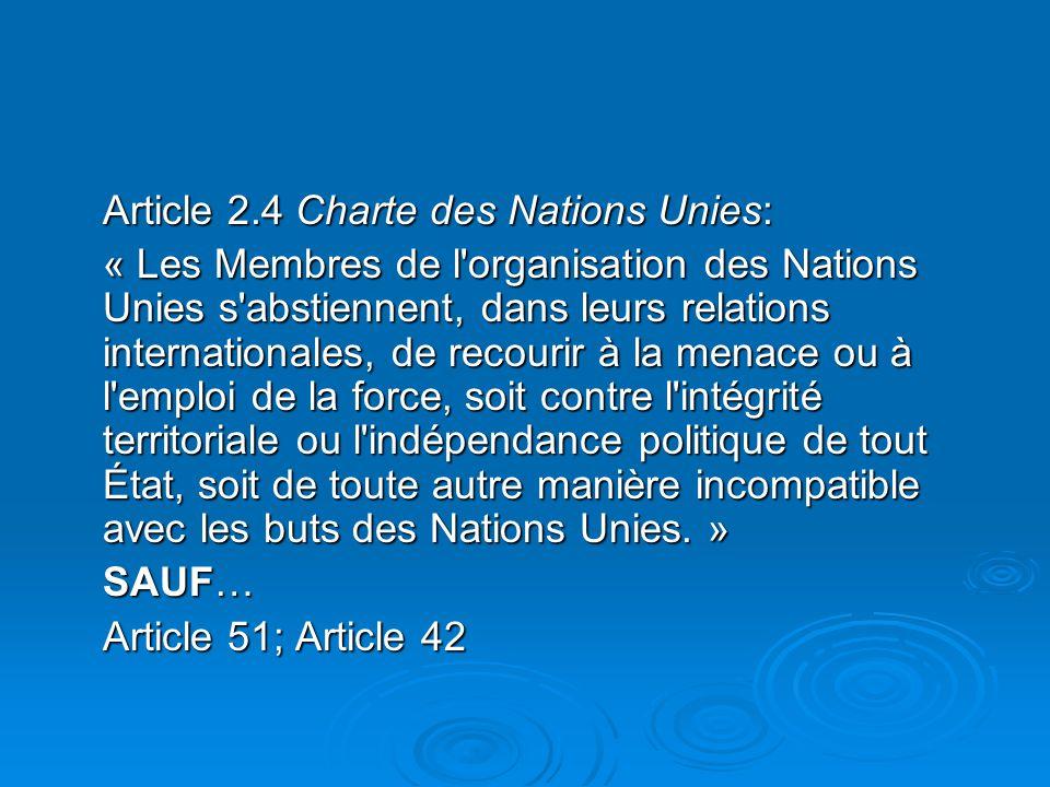 Article 2.4 Charte des Nations Unies: « Les Membres de l organisation des Nations Unies s abstiennent, dans leurs relations internationales, de recourir à la menace ou à l emploi de la force, soit contre l intégrité territoriale ou l indépendance politique de tout État, soit de toute autre manière incompatible avec les buts des Nations Unies.