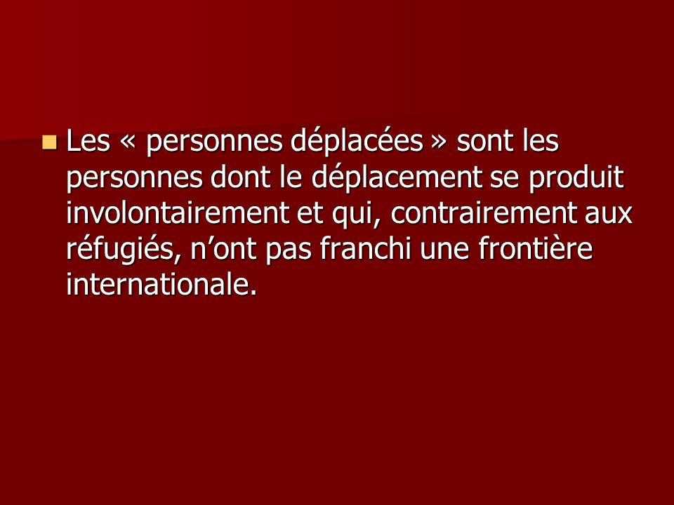 Les « personnes déplacées » sont les personnes dont le déplacement se produit involontairement et qui, contrairement aux réfugiés, nont pas franchi un