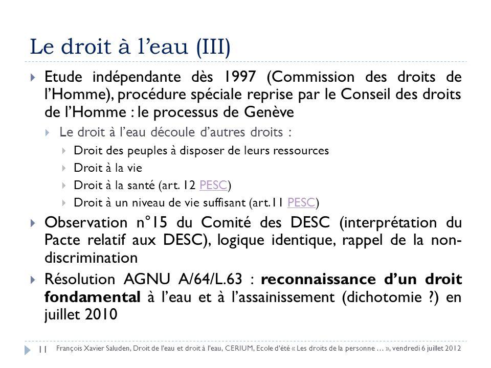 Le droit à leau (III) Etude indépendante dès 1997 (Commission des droits de lHomme), procédure spéciale reprise par le Conseil des droits de lHomme : le processus de Genève Le droit à leau découle dautres droits : Droit des peuples à disposer de leurs ressources Droit à la vie Droit à la santé (art.