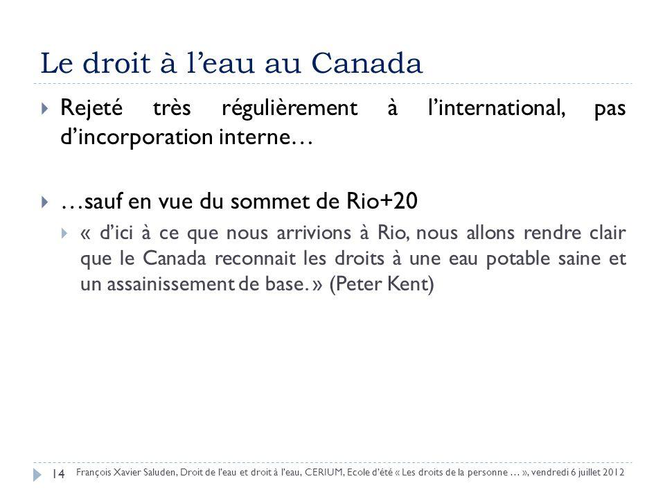 Le droit à leau au Canada Rejeté très régulièrement à linternational, pas dincorporation interne… …sauf en vue du sommet de Rio+20 « dici à ce que nous arrivions à Rio, nous allons rendre clair que le Canada reconnait les droits à une eau potable saine et un assainissement de base.