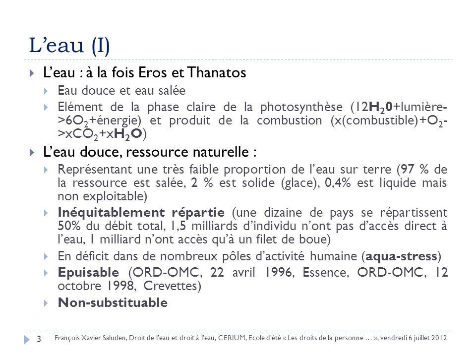Leau (I) Leau : à la fois Eros et Thanatos Eau douce et eau salée Elément de la phase claire de la photosynthèse (12H 2 0+lumière- >6O 2 +énergie) et produit de la combustion (x(combustible)+O 2 - >xCO 2 +xH 2 O) Leau douce, ressource naturelle : Représentant une très faible proportion de leau sur terre (97 % de la ressource est salée, 2 % est solide (glace), 0,4% est liquide mais non exploitable) Inéquitablement répartie (une dizaine de pays se répartissent 50% du débit total, 1,5 milliards dindividu nont pas daccès direct à leau, 1 milliard nont accès quà un filet de boue) En déficit dans de nombreux pôles dactivité humaine (aqua-stress) Epuisable (ORD-OMC, 22 avril 1996, Essence, ORD-OMC, 12 octobre 1998, Crevettes) Non-substituable 3 François Xavier Saluden, Droit de leau et droit à leau, CERIUM, Ecole dété « Les droits de la personne … », vendredi 6 juillet 2012