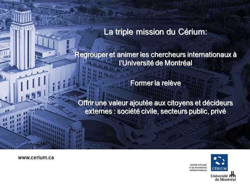 www.cerium.ca La triple mission du Cérium: Regrouper et animer les chercheurs internationaux à lUniversité de Montréal Former la relève Offrir une valeur ajoutée aux citoyens et décideurs externes : société civile, secteurs public, privé