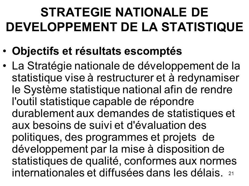 21 Objectifs et résultats escomptés La Stratégie nationale de développement de la statistique vise à restructurer et à redynamiser le Système statisti