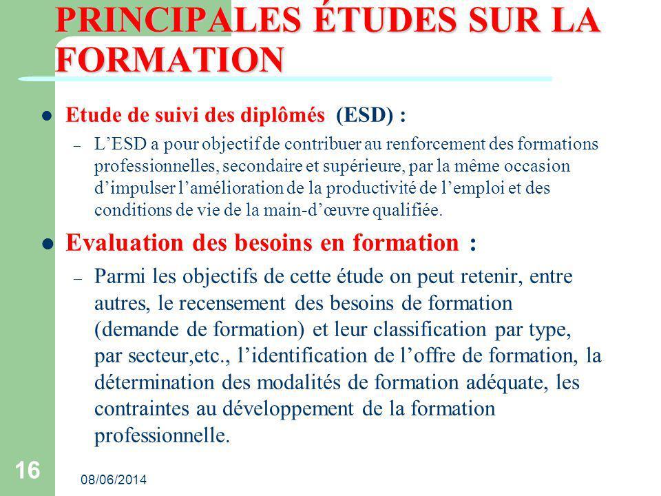08/06/2014 16 PRINCIPALES ÉTUDES SUR LA FORMATION Etude de suivi des diplômés (ESD) : – LESD a pour objectif de contribuer au renforcement des formati