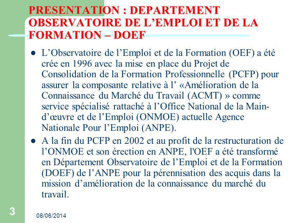08/06/2014 3 PRESENTATION : DEPARTEMENT OBSERVATOIRE DE LEMPLOI ET DE LA FORMATION – DOEF LObservatoire de lEmploi et de la Formation (OEF) a été crée en 1996 avec la mise en place du Projet de Consolidation de la Formation Professionnelle (PCFP) pour assurer la composante relative à l «Amélioration de la Connaissance du Marché du Travail (ACMT) » comme service spécialisé rattaché à lOffice National de la Main- dœuvre et de lEmploi (ONMOE) actuelle Agence Nationale Pour lEmploi (ANPE).