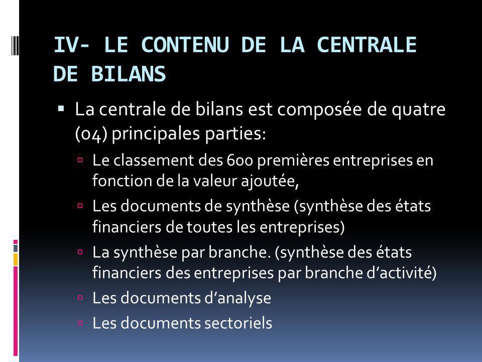IV- LE CONTENU DE LA CENTRALE DE BILANS La centrale de bilans est composée de quatre (04) principales parties: Le classement des 600 premières entreprises en fonction de la valeur ajoutée, Les documents de synthèse (synthèse des états financiers de toutes les entreprises) La synthèse par branche.