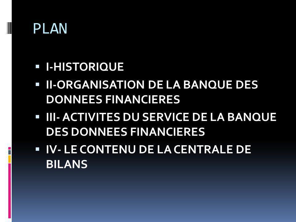 PLAN I-HISTORIQUE II-ORGANISATION DE LA BANQUE DES DONNEES FINANCIERES III- ACTIVITES DU SERVICE DE LA BANQUE DES DONNEES FINANCIERES IV- LE CONTENU DE LA CENTRALE DE BILANS