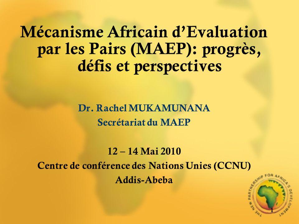 Mécanisme Africain dEvaluation par les Pairs (MAEP): progrès, défis et perspectives Dr. Rachel MUKAMUNANA Secrétariat du MAEP 12 – 14 Mai 2010 Centre